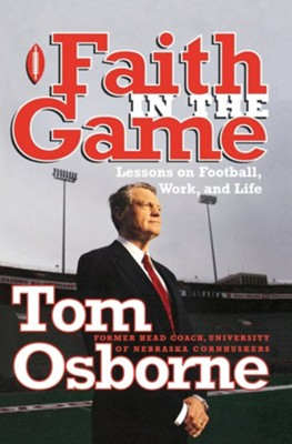 Faith in the Game: Lessons on Football, Work, and Life  -     By: Tom Osborne