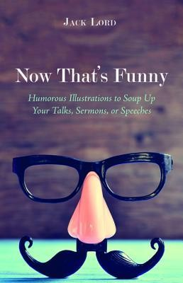 Now That's Funny: Humorous Illustrations to Soup Up Your Talks, Sermons, or Speeches  -     By: Jack Lord