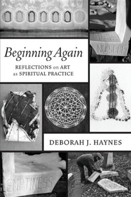 Beginning Again: Reflections on Art as Spiritual Practice  -     By: Deborah J. Haynes