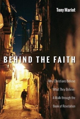 Behind the Faith: Why Christians Believe What They Believe: A Walk Through the Book of Revelation  -     By: Tony Mariot