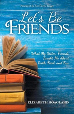 Let's Be Friends: What My Sister-Friends Taught Me about Faith, Food, and Fun  -     By: Elizabeth Hoagland
