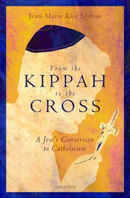 From the Kippah to the Cross: A Jew's Conversion to Catholicism  -     By: Jean-Marie Elie Setbon