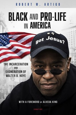 Black and Pro-life in America: The Incarceration and Exoneration of Walter B/ Hoye II  -     By: Robert Artigo