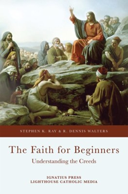 The Faith for Beginners: Understanding the Creeds  -     By: Stephen K. Ray, R. Dennis Walters