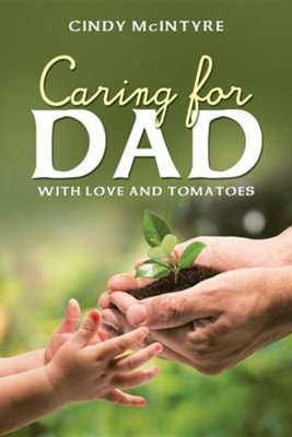 Caring for Dad: With Love and Tomatoes  -     By: Cindy McIntyre