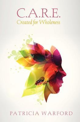 C.A.R.E.: Created for Wholeness  -     By: Patricia Warford