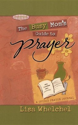 Busy Mom's Guide to Prayer: A Guided Prayer Journal  -     By: Lisa Whelchel