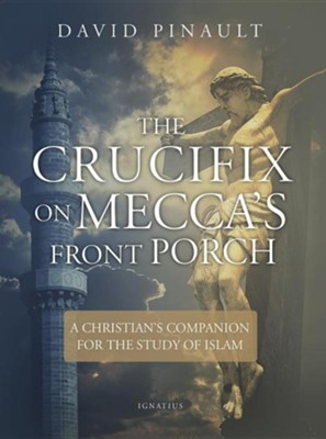 The Crucifix on Mecca's Front Porch: A Christian's Companion for the Study of Islam  -     By: David Pinault