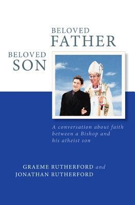 Beloved Father Beloved Son: A Conversation about Faith Between a Bishop and His Atheist Son  -     By: Graeme Rutherford, Jonathan Rutherford