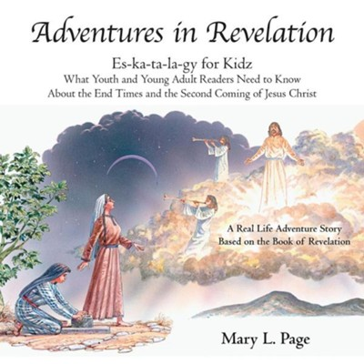 Adventures in Revelation: Es-Ka-Ta-La-Gy for Kidz What Youth and Young Adult Readers Need to Know about the End Times and the Second Coming of J  -     By: Mary L. Page