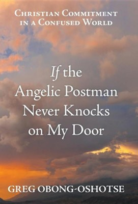 If the Angelic Postman Never Knocks on My Door: Christian Commitment in a Confused World  -     By: Greg Obong-Oshotse
