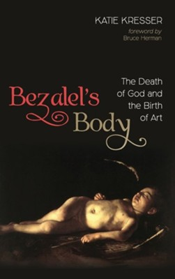 Bezalel's Body: The Death of God and the Birth of Art  -     By: Katie Kresser
