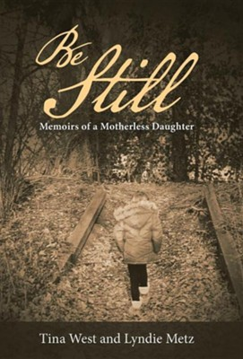 Be Still: Memoirs of a Motherless Daughter  -     By: Tina West, Lyndie Metz