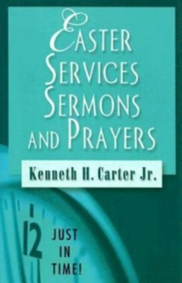 Easter Services, Sermons, and Prayers: Just In Time Series  -     By: Kenneth H. Carter Jr.