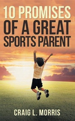 10 Promises of a Great Sports Parent  -     By: Craig L. Morris