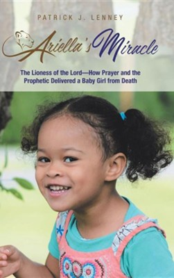 Ariella's Miracle: The Lioness of the Lord-How Prayer and the Prophetic Delivered a Baby Girl from Death  -     By: Patrick J. Lenney