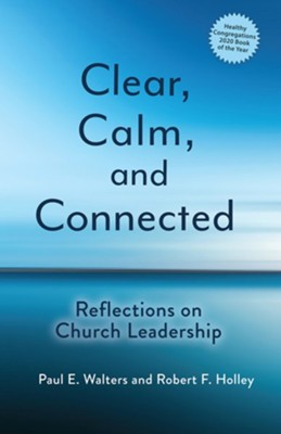 Clear, Calm, and Connected: Reflections on Church Leadership  -     By: Paul E. Walters, Robert F. Holley
