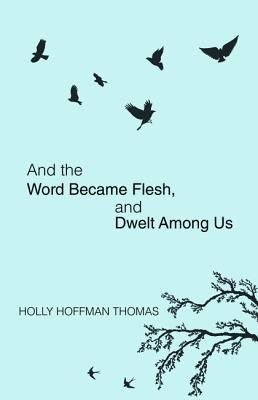 And the Word Became Flesh: And Dwelt Among Us  -     By: Holly Hoffman Thomas