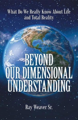 Beyond Our Dimensional Understanding: What Do We Really Know about Life and Total Reality  -     By: Ray Weaver Sr.