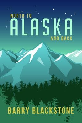 North to Alaska and Back  -     By: Barry Blackstone