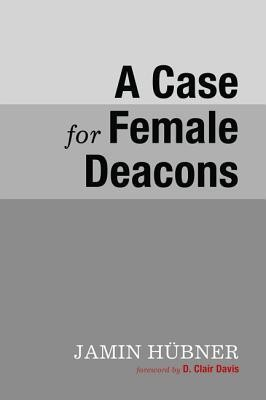 A Case for Female Deacons  -     By: Jamin Hubner, D. Clair Davis