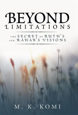 Beyond Limitations: The Secret of Ruth's and Rahab's Visions  -     By: M.K. Komi