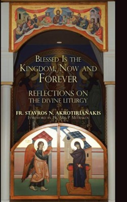 Blessed Is the Kingdom, Now and Forever: Reflections on the Divine Liturgy  -     By: Stavros N. Akrotirianakis