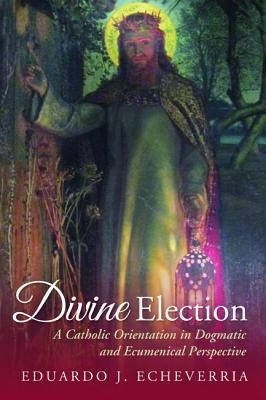 Divine Election: A Catholic Orientation in Dogmatic and Ecumenical Perspective  -     By: Eduardo J. Echeverria