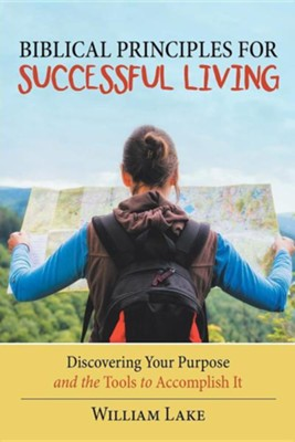 Biblical Principles for Successful Living: Discovering Your Purpose and the Tools to Accomplish It  -     By: William Lake