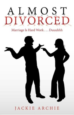 Almost Divorced: Marriage Is Hard Work . . . Duuuhhh  -     By: Jackie Archie