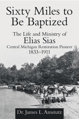 Sixty Miles to Be Baptized: The Life and Ministry of Elias Sias Central Michigan Restoration Pioneer 1833-1911  -     By: James L. Amstutz