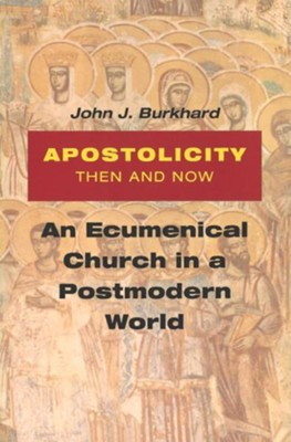 Apostolicity Then and Now: An Ecumenical Church in a Postmodern World  -     By: John J. Burkhard