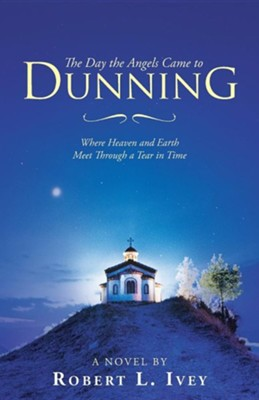 The Day the Angels Came to Dunning: Where Heaven and Earth Meet Through a Tear in Time  -     By: Robert L. Ivey