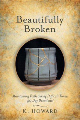 Beautifully Broken: Maintaining Faith During Difficult Times: 40 Day Devotional  -     By: K. Howard