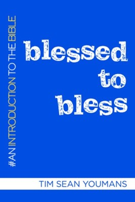 Blessed to Bless: An Introduction to the Bible  -     By: Tim Sean Youmans