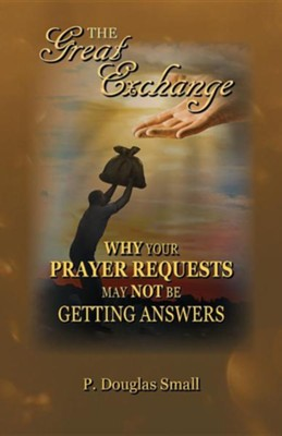 The Great Exchange: Why Your Prayer Requests May Not Be Getting Answers  -     By: P. Douglas Small