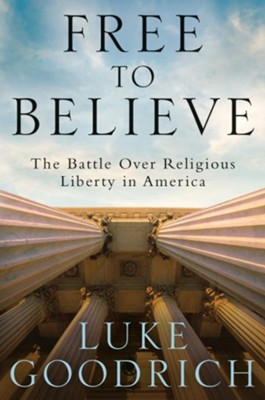 Free to Believe: The Battle Over Religious Liberty in America  -     By: Luke Goodrich