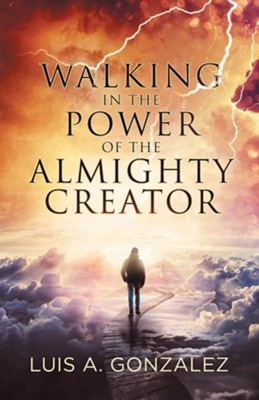 Walking in the Power of the Almighty Creator  -     By: Luis A. Gonzalez