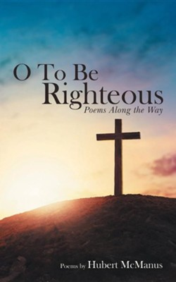 O to Be Righteous: Poems Along the Way  -     By: Hubert McManus