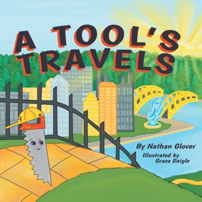 A Tool's Travels  -     By: Nathan Glover     Illustrated By: Grace Daigle