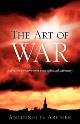 The Art of War, Experiencing Victory Aganist Your Spiritual Adversary  -     By: Antoinette Archer