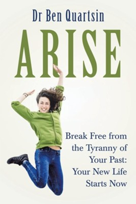 Arise: Break Free from the Tyranny of Your Past: Your New Life Starts Now  -     By: Ben Quartsin
