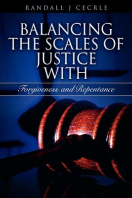 Balancing the Scales of Justice with Forgiveness and Repentance  -     By: Randall J. Cecrle