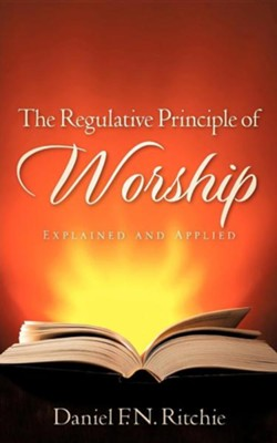 The Regulative Principle of Worship  -     By: Daniel F.N. Ritchie