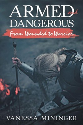 Armed and Dangerous: From Wounded to Warrior  -     By: Vanessa Mininger