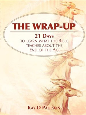 The Wrap-Up: 21 Days to Learn What the Bible Teaches about the End of the Age  -     By: Kay D. Paulson