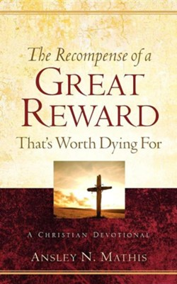 The Recompense of a Great Reward That's Worth Dying for  -     By: Ansley N. Mathis