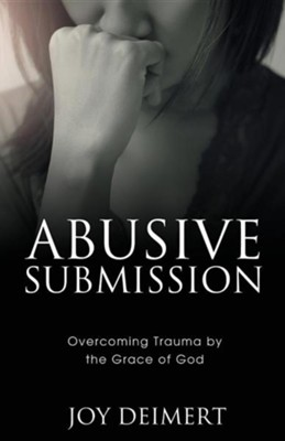 Abusive Submission: Overcoming Trauma by the Grace of God  -     By: Joy Deimert