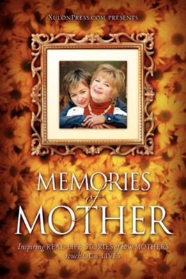 Memories of Mother: Inspiring Real-Life Stories of How Mothers Touch Our Lives  -