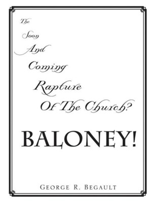 The Soon and Coming Rapture of the Church, Baloney!  -     By: George R. Begault
